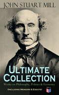 JOHN STUART MILL - Ultimate Collection: Works on Philosophy, Politics & Economy (Including Memoirs & Essays)