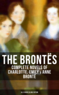 THE BRONTËS: Complete Novels of Charlotte, Emily & Anne Brontë - All 8 Books in One Edition
