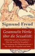 Gesammelte Werke über die Sexualität: Abhandlungen zur Sexualtheorie + Über die weibliche Sexualität + Der Untergang des Ödipuskomplexes + Das Tabu der Virginität und mehr