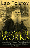 The Complete Works of Leo Tolstoy: Novels, Short Stories, Plays, Memoirs, Letters & Essays on Art, Religion and Politics