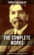 THE COMPLETE WORKS OF THORSTEIN VEBLEN: Economics Books, Business Essays & Political Articles