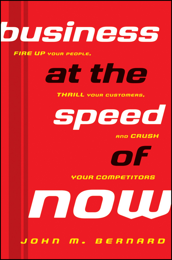 Business at the Speed of Now. Fire Up Your People, Thrill Your Customers, and Crush Your Competitors