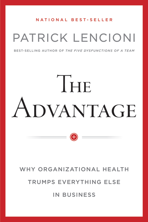 The Advantage, Enhanced Edition. Why Organizational Health Trumps Everything Else In Business
