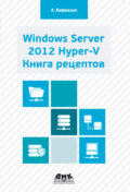 Windows Server 2012 Hyper-V. Книга рецептов