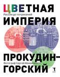 Цветная империя. Россия до потрясений. Фотограф Сергей Михайлович Прокудин-Горский