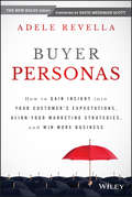 Buyer Personas. How to Gain Insight into your Customer\'s Expectations, Align your Marketing Strategies, and Win More Business