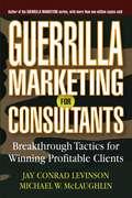 Guerrilla Marketing for Consultants. Breakthrough Tactics for Winning Profitable Clients