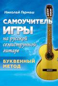 Самоучитель игры на русской семиструнной гитаре. Буквенный метод