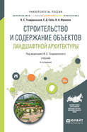Строительство и содержание объектов ландшафтной архитектуры 4-е изд., испр. и доп. Учебник для академического бакалавриата