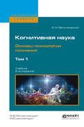 Когнитивная наука. Основы психологии познания в 2 т. Том 1 2-е изд., испр. и доп. Учебник для бакалавриата и магистратуры