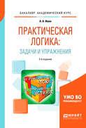 Практическая логика: задачи и упражнения 2-е изд., испр. и доп. Учебное пособие для академического бакалавриата