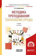 Методика преподавания технологии (труда) 2-е изд., испр. и доп. Учебник для СПО