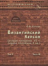 Византийский Херсон (вторая половина VI – первая половина X вв.). Том II. Часть III