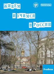 Живём и учимся в России. Учебное пособие по русскому языку для иностранных учащихся (I уровень)