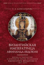 Византийская императрица Афинаида-Евдокия. Жизнь и творчество в контексте эпохи правления императора Феодосия II (401–450)