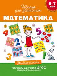 6–7 лет. Математика. Учебное пособие