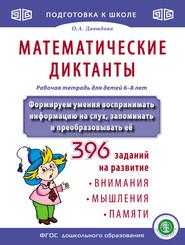 Математические диктанты. Рабочая тетрадь для детей 6–8 лет. Формируем умения воспринимать информацию на слух, запоминать и преобразовывать её. 396 заданий