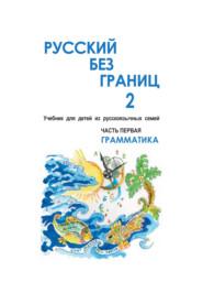 Русский без границ – 2. Учебник для детей из русскоговорящих семей. Часть первая. Грамматика