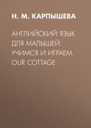 Английский язык для малышей. Учимся и играем. Our cottage