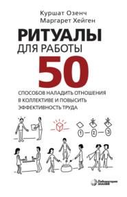 Ритуалы для работы. 50 способов наладить отношения в коллективе и повысить эффективность труда