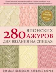 280 японских ажуров для вязания на спицах : большая коллекция изящных узоров
