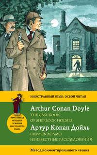 Шерлок Холмс: Неизвестные расследования \/ The Case Book of Sherlock Holmes. Метод комментированного чтения