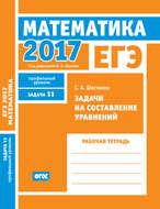 ЕГЭ 2017. Математика. Задачи на составление уравнений. Задача 11 (профильный уровень). Рабочая тетрадь