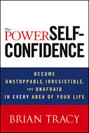 The Power of Self-Confidence. Become Unstoppable, Irresistible, and Unafraid in Every Area of Your Life