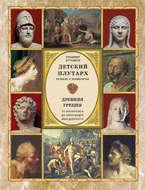 Детский плутарх. Великие и знаменитые. Древняя Греция. От Анахарсиса до Александра Македонского