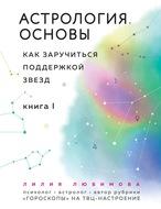 Астрология. Основы. Как заручиться поддержкой звезд. Книга 1