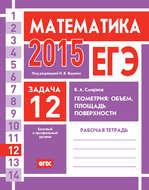 ЕГЭ 2015. Математика. Задача 12. Геометрия: объем, площадь, поверхности. Рабочая тетрадь