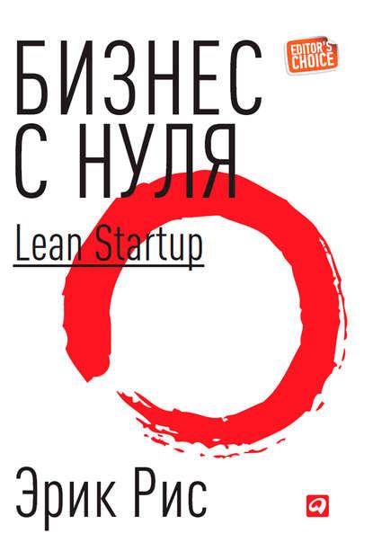 «Бизнес с нуля. Метод Lean Startup для быстрого тестирования идей и выбора бизнес-модели» Эрик Рис