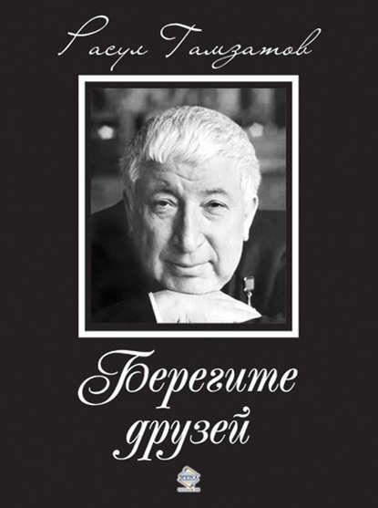 «Берегите друзей» Расул Гамзатович Гамзатов