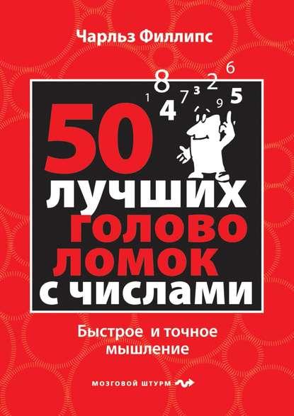 Чарльз Филлипс — 50 лучших головоломок с числами. Быстрое и точное мышление