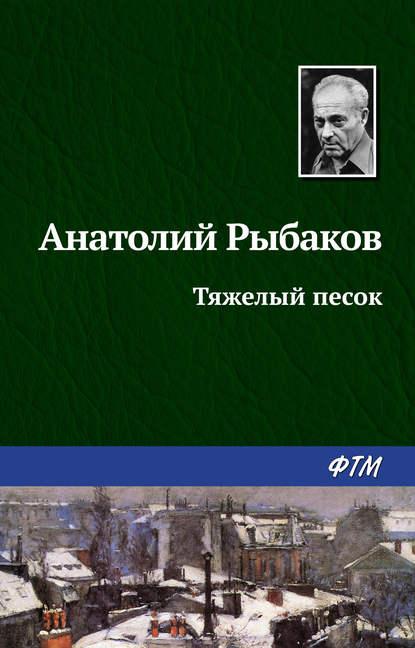 «Тяжелый песок» Анатолий Рыбаков