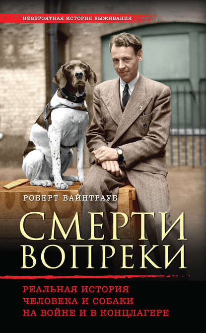 «Смерти вопреки. Реальная история человека и собаки на войне и в концлагере» Роберт Вайнтрауб