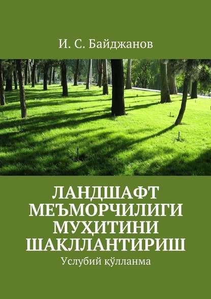 Ибадулла Байджанов - Ланшафт меъморчилиги муҳитини шакллантириш. Услубий қўлланма