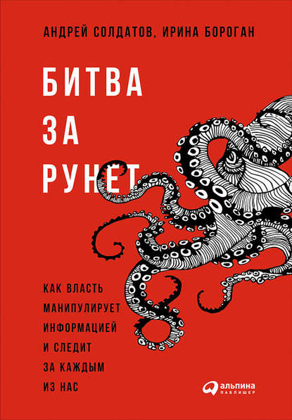 «Битва за Рунет: Как власть манипулирует информацией и следит за каждым из нас» Ирина Бороган, Андрей Солдатов