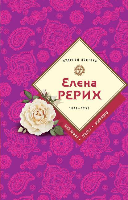 «Елена Рерих. 1859–1955: биография, тексты, афоризмы» Елена Рерих