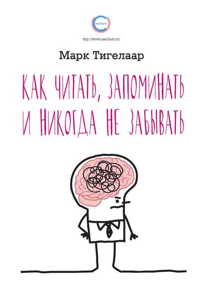Марк Тигелаар — Как читать, запоминать и никогда не забывать