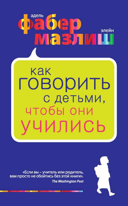 Элейн Мазлиш, Адель Фабер — Как говорить с детьми, чтобы они учились
