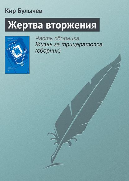 Кир Булычев - Жертва вторжения (сборник)