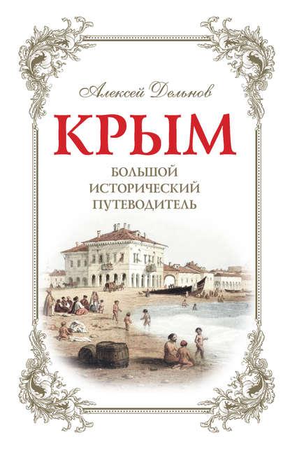 Алексей Дельнов «Крым. Большой исторический путеводитель»