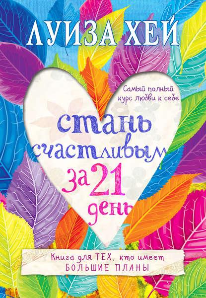 Скачать книгу Стань счастливым за 21 день. Самый полный курс любви к себе